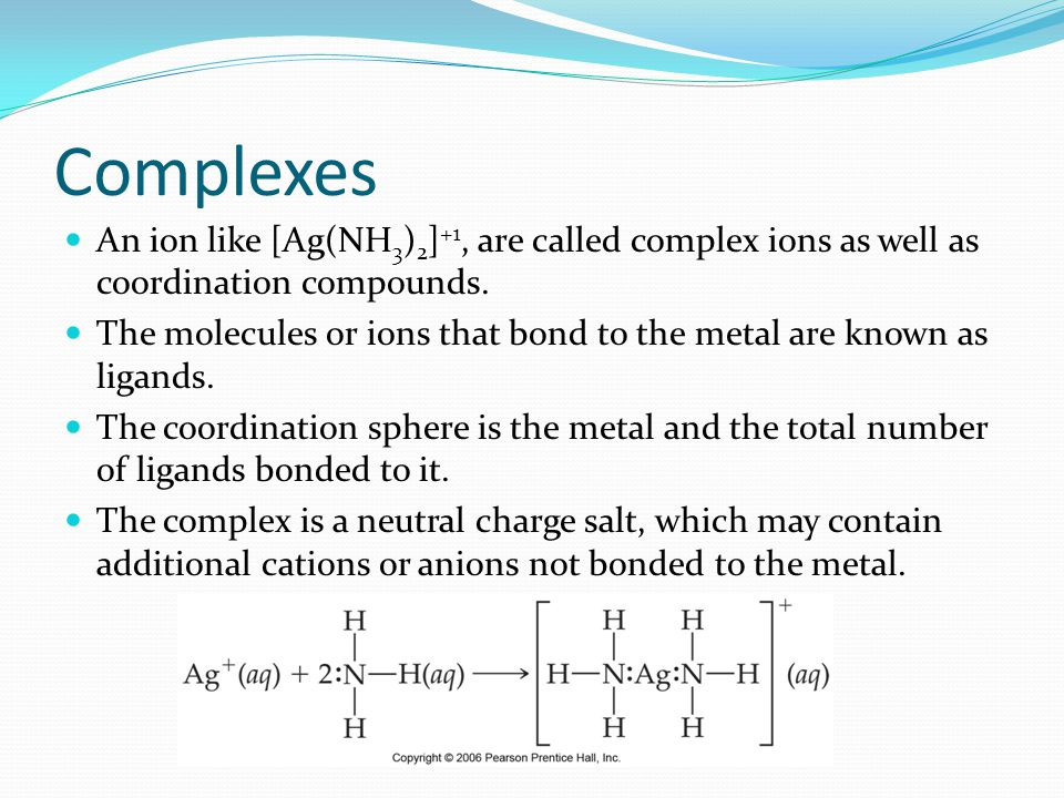 Complexes An ion like [Ag(NH3)2]+1, are called complex ions as well as coordination compounds.